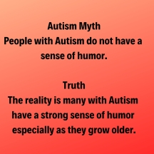 autism myth people with autism do not have a sense of humor. truth the reality is many with autism have a strong sense of houmor especially as they grow older.